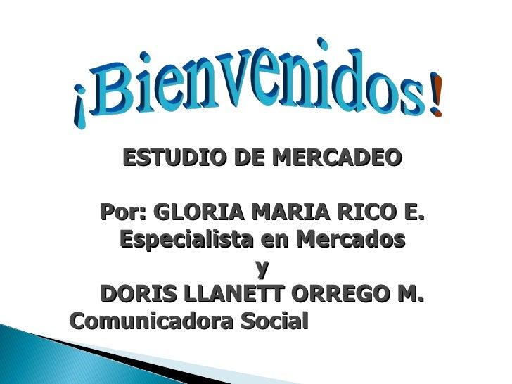 ESTUDIO DE MERCADEO  Por: GLORIA MARIA RICO E.  Especialista en Mercados  y  DORIS LLANETT ORREGO M.  Comunicadora Social