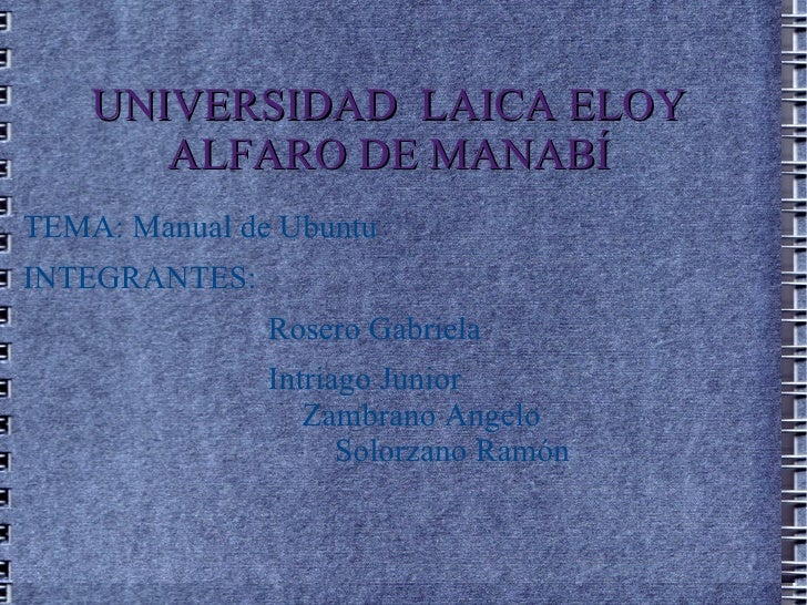 UNIVERSIDAD  LAICA ELOY ALFARO DE MANABÍ TEMA: Manual de Ubuntu INTEGRANTES: Rosero Gabriela Intriago Junior  Zambrano Ang...