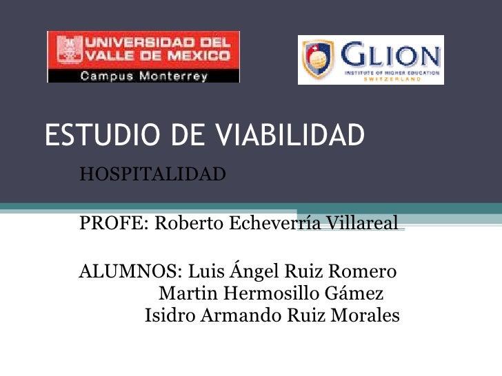 ESTUDIO DE VIABILIDAD HOSPITALIDAD PROFE: Roberto Echeverría Villareal ALUMNOS: Luis Ángel Ruiz Romero   Martin Hermosillo...