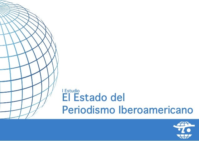 I EstudioEl Estado delPeriodismo Iberoamericano            el estado del periodismo iberoamericano   -   1