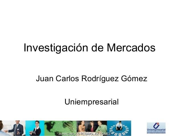 JUAN CARLOS RODRIGUEZ GOMEZJUAN CARLOS RODRIGUEZ GOMEZ Investigación de Mercados Juan Carlos Rodríguez Gómez Uniempresarial