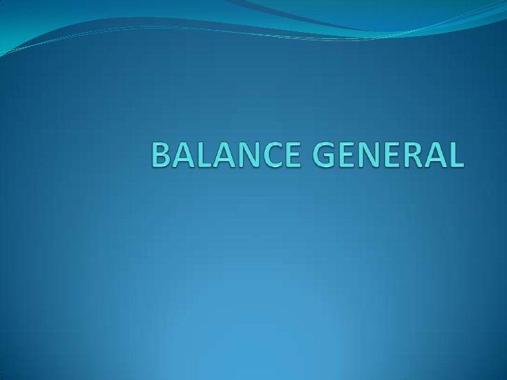 BALANCE GENERAL Es el estado financiero de una empresa en un  momento determinado. También se le conoce como estado de s...