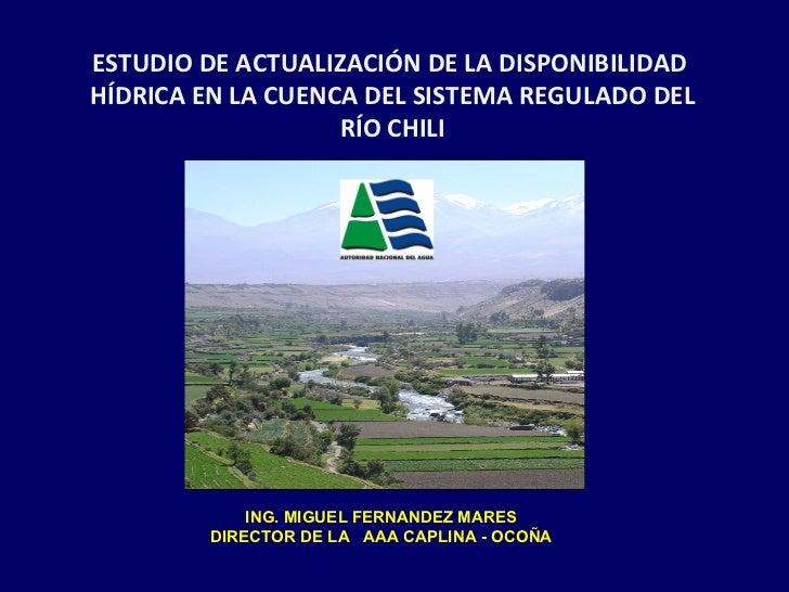 ESTUDIO DE ACTUALIZACIÓN DE LA DISPONIBILIDAD  HÍDRICA EN LA CUENCA DEL SISTEMA REGULADO DEL RÍO CHILI ING. MIGUEL FERNAND...