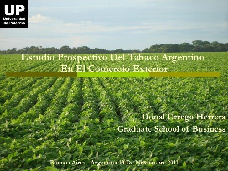Estudio Prospectivo Del Tabaco Argentino  En El Comercio Exterior Donal Urrego Herrera Graduate School of Business Buenos ...