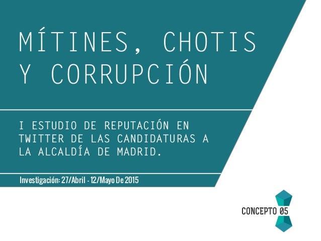 MÍTINES, CHOTIS Y CORRUPCIÓN Investigación: 27/Abril - 12/Mayo De 2015 I ESTUDIO DE REPUTACIÓN EN TWITTER DE LAS CANDIDATU...