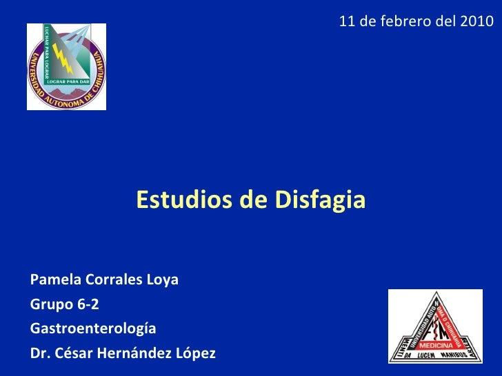 <ul><li>Estudios de Disfagia </li></ul><ul><li>Pamela Corrales Loya </li></ul><ul><li>Grupo 6-2 </li></ul><ul><li>Gastroen...