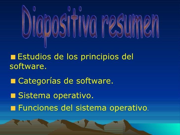 Diapositiva resumen  <ul><li>Estudios de los principios del software. </li></ul><ul><li>Categorías de software. </li></ul>...