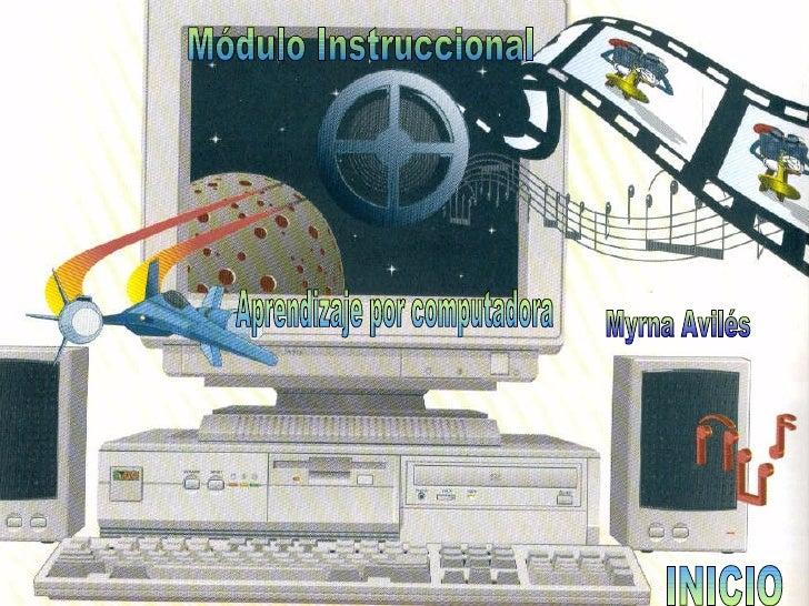 Módulo Instruccional Aprendizaje por computadora Myrna Avilés INICIO