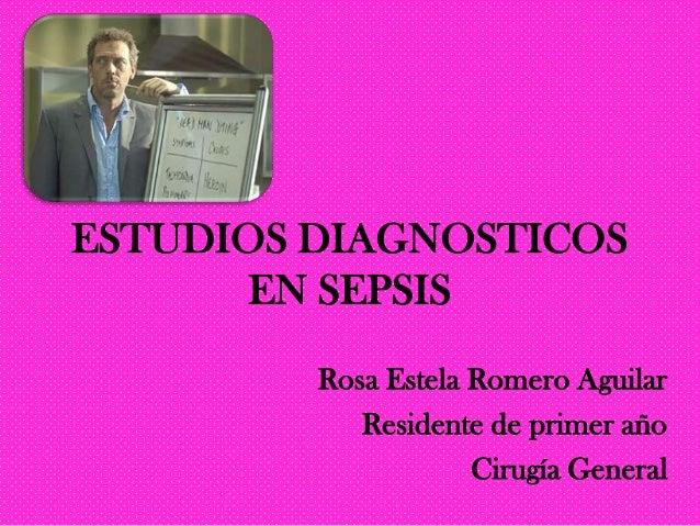 ESTUDIOS DIAGNOSTICOS       EN SEPSIS         Rosa Estela Romero Aguilar            Residente de primer año               ...