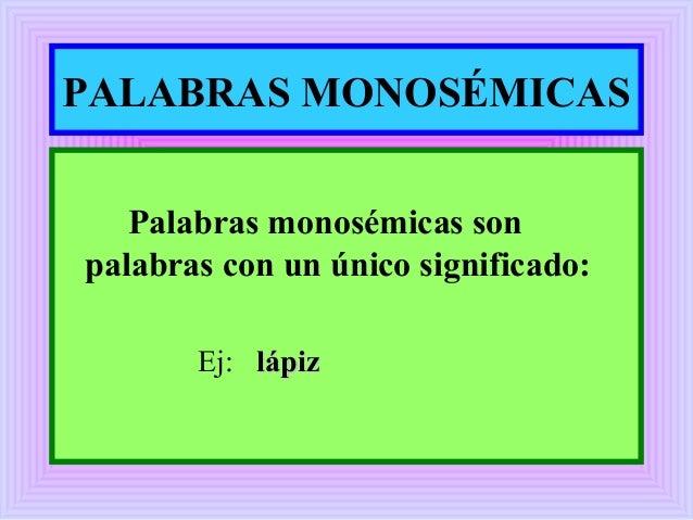 PALABRAS MONOSÉMICAS Palabras monosémicas son palabras con un único significado: Ej: lápizlápiz