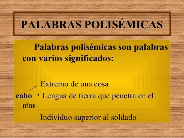 PALABRAS POLISÉMICAS Palabras polisémicas son palabras con varios significados: Extremo de una cosa cabocabo Lengua de tie...
