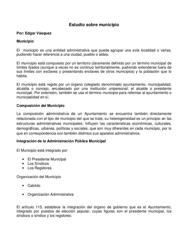 Estudio sobre municipioPor: Edgar VásquezMunicipioEl municipio es una entidad administrativa que puede agrupar una sola lo...