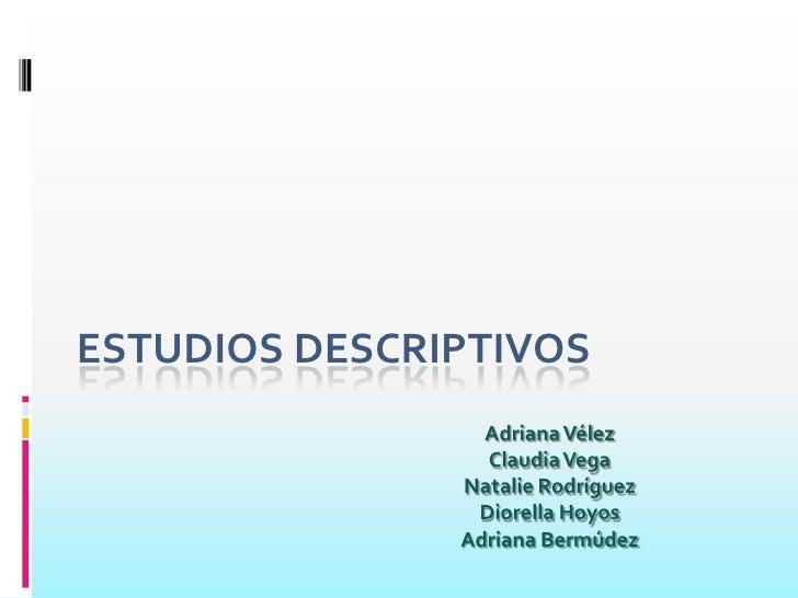 ESTUDIOS DESCRIPTIVOS<br />Adriana Vélez  <br />Claudia Vega<br />Natalie Rodríguez<br />Diorella Hoyos <br />Adriana Berm...