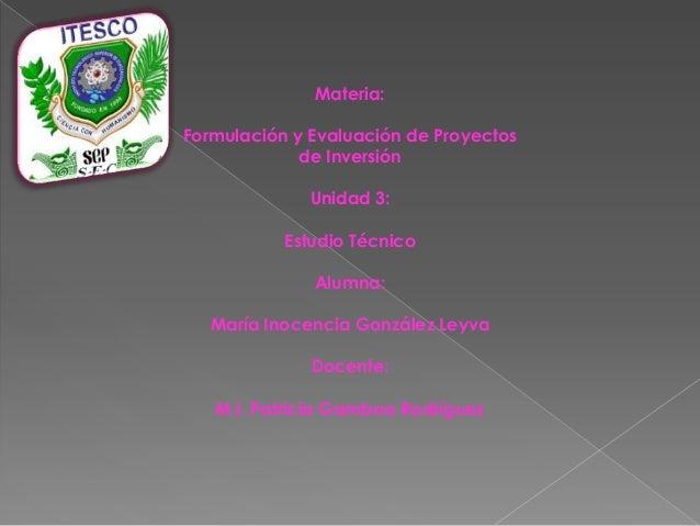 Materia:Formulación y Evaluación de Proyectos             de Inversión              Unidad 3:           Estudio Técnico   ...