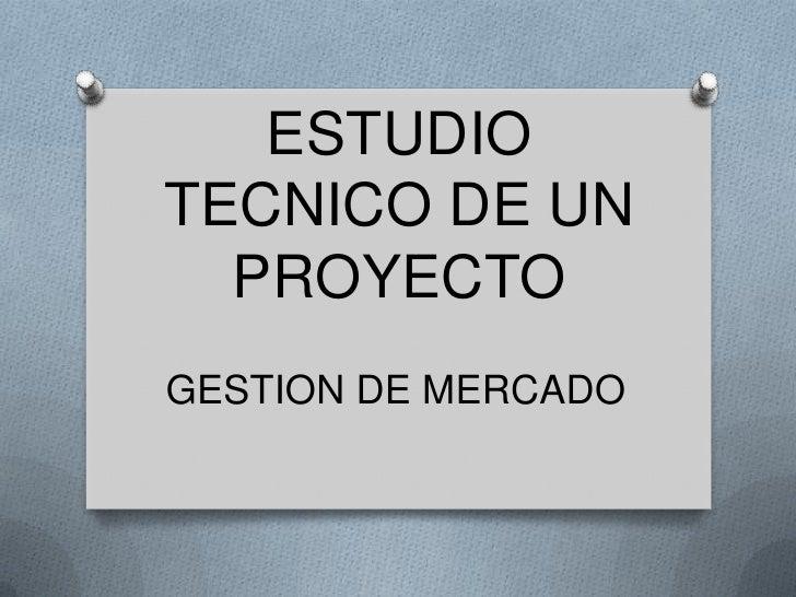 ESTUDIO TECNICO DE UN PROYECTO<br />GESTION DE MERCADO<br />