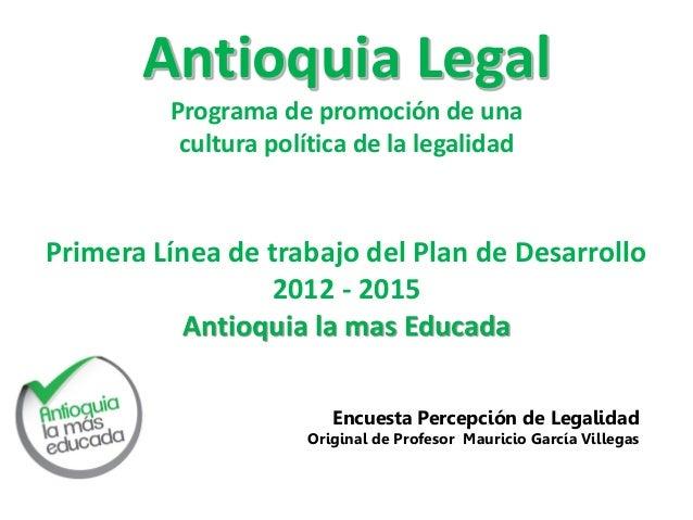 Antioquia Legal Programa de promoción de una cultura política de la legalidad  Primera Línea de trabajo del Plan de Desarr...