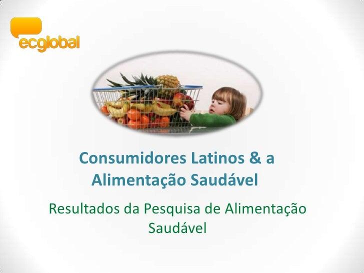 Consumidores Latinos & a AlimentaçãoSaudável<br />Resultados da Pesquisa de AlimentaçãoSaudável<br />