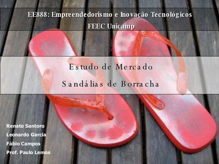 EE888: Empreendedorismo e Inovação Tecnológicos  FEEC Unicamp Estudo de Mercado Sandálias de Borracha Renato Santoro Leona...