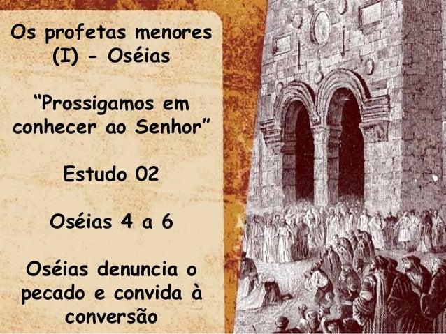 """Os profetas menores (I) - Oséias """"Prossigamos em conhecer ao Senhor"""" Estudo 02 Oséias 4 a 6 Oséias denuncia o pecado e con..."""