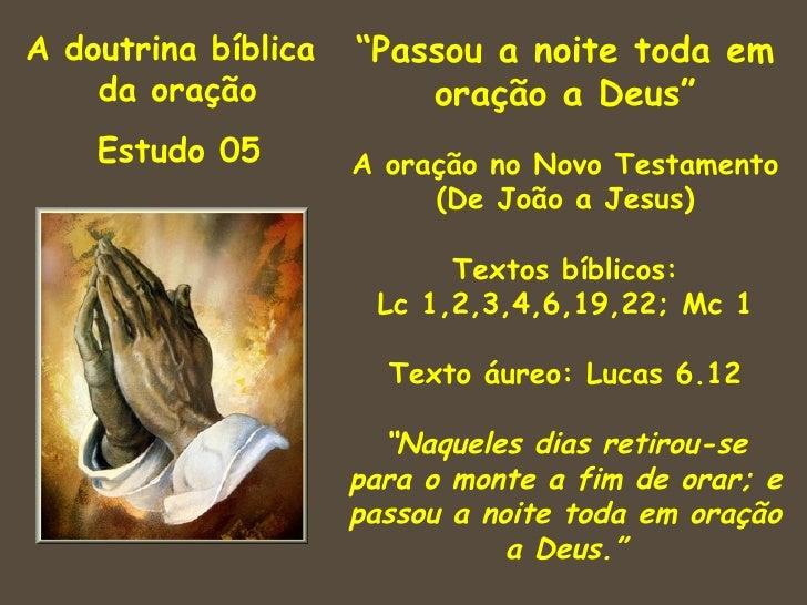 """A doutrina bíblica   """"Passou a noite toda em    da oração            oração a Deus""""    Estudo 05        A oração no Novo T..."""