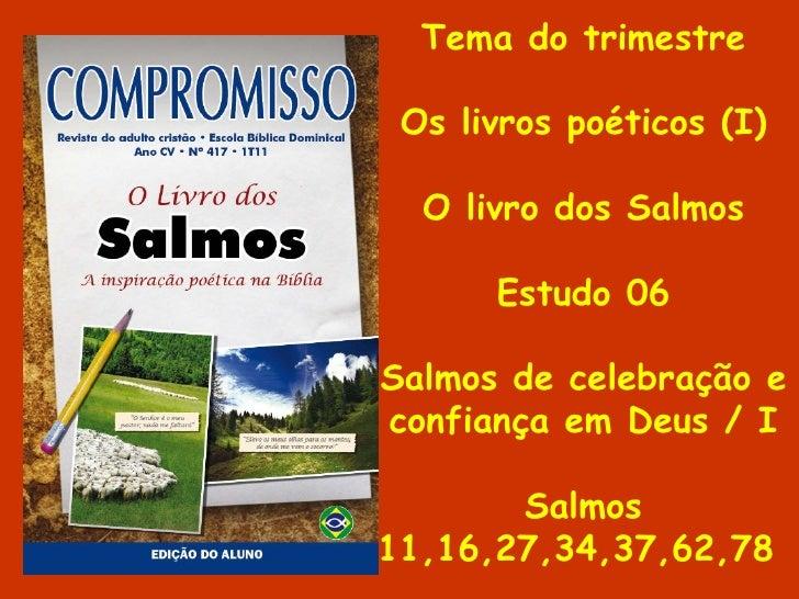 Tema do trimestre Os livros poéticos (I) O livro dos Salmos Estudo 06 Salmos de celebração e confiança em Deus / I Salmos ...