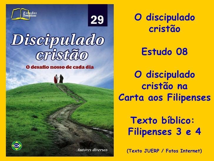 O discipulado cristão Estudo 08 O discipulado cristão na Carta aos Filipenses Texto bíblico:  Filipenses 3 e 4 (Texto JUER...