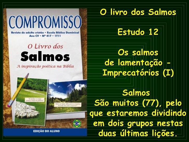 O   livro dos Salmos Estudo 12 Os salmos de lamentação - Imprecatórios (I) Salmos  São muitos (77), pelo que estaremos div...