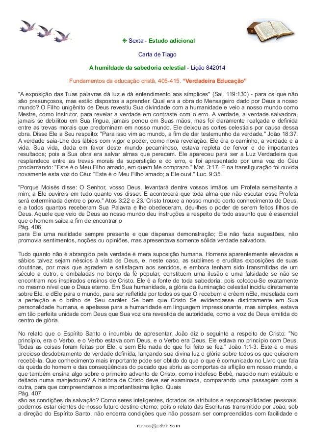 ❉ Sexta - Estudo adicional  Carta de Tiago  A humildade da sabedoria celestial - Lição 842014  Fundamentos da educação cri...
