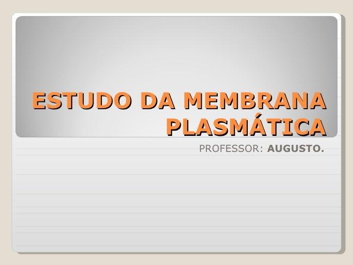 ESTUDO DA MEMBRANA        PLASMÁTICA          PROFESSOR: AUGUSTO.