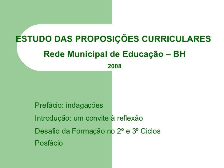 ESTUDO DAS PROPOSIÇÕES CURRICULARES  Rede Municipal de Educação – BH 2008 Prefácio: indagações Introdução: um convite à re...