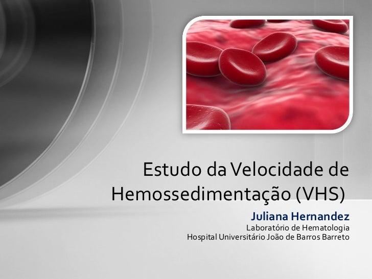 Estudo da Velocidade deHemossedimentação (VHS)                        Juliana Hernandez                       Laboratório ...
