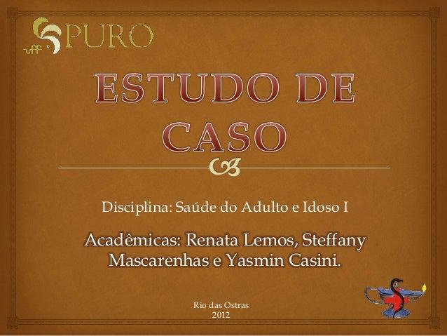Disciplina: Saúde do Adulto e Idoso I Acadêmicas: Renata Lemos, Steffany Mascarenhas e Yasmin Casini. Rio das Ostras 2012