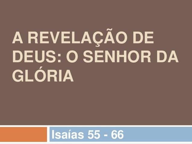 A REVELAÇÃO DE DEUS: O SENHOR DA GLÓRIA Isaías 55 - 66