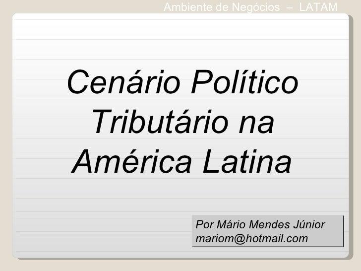 Ambiente de Negócios  –  LATAM Cenário Político Tributário na América Latina Por Mário Mendes Júnior [email_address]