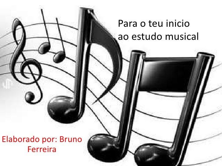 Para o teu inicio                       ao estudo musicalElaborado por: Bruno      Ferreira