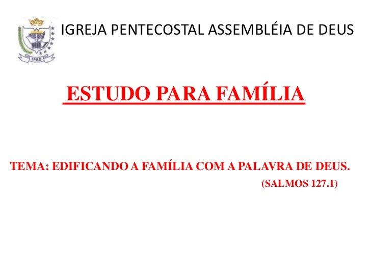 IGREJA PENTECOSTAL ASSEMBLÉIA DE DEUS        ESTUDO PARA FAMÍLIATEMA: EDIFICANDO A FAMÍLIA COM A PALAVRA DE DEUS.         ...