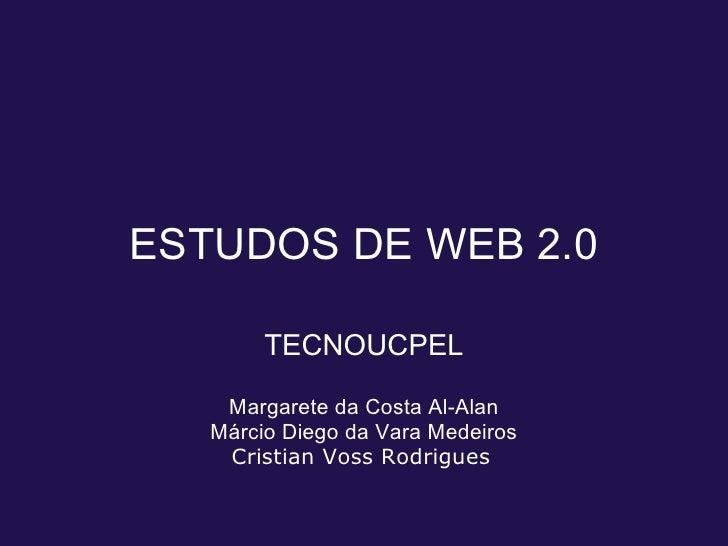 ESTUDOS DE WEB 2.0          TECNOUCPEL      Margarete da Costa Al-Alan    Márcio Diego da Vara Medeiros     Cristian Voss ...