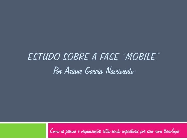 """ESTUDO SOBRE A FASE """"MOBILE"""" Por Ariane Garcia Nascimento  Como as pessoas e organizações estão sendo impactados por essa ..."""