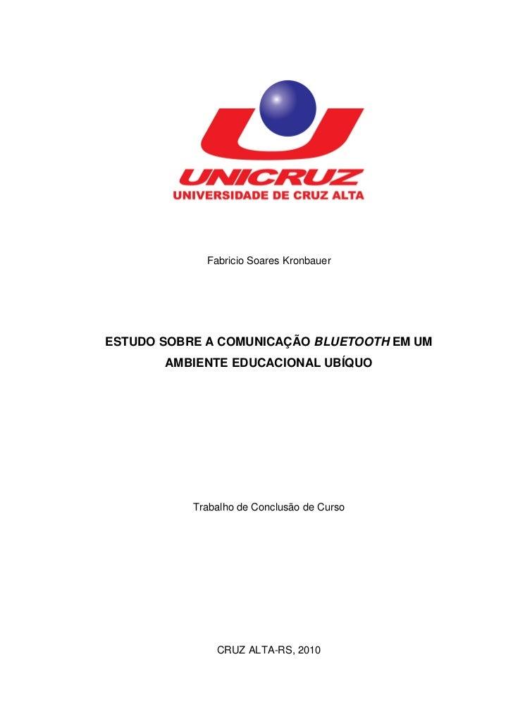 Fabricio Soares KronbauerESTUDO SOBRE A COMUNICAÇÃO BLUETOOTH EM UM       AMBIENTE EDUCACIONAL UBÍQUO           Trabalho d...