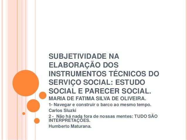 SUBJETIVIDADE NA ELABORAÇÃO DOS INSTRUMENTOS TÉCNICOS DO SERVIÇO SOCIAL: ESTUDO SOCIAL E PARECER SOCIAL. MARIA DE FATIMA S...