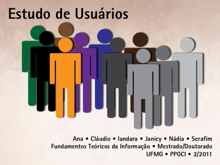 Estudo de Usuários            Ana • Cláudio • Iandara • Janicy • Nádia • Serafim      Fundamentos Teóricos da Informação •...