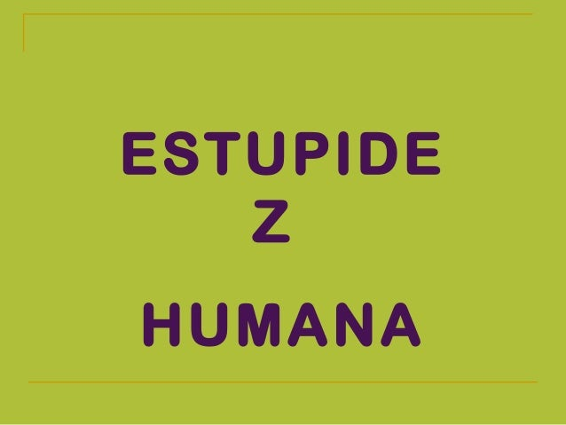 ESTUPIDE Z HUMANA