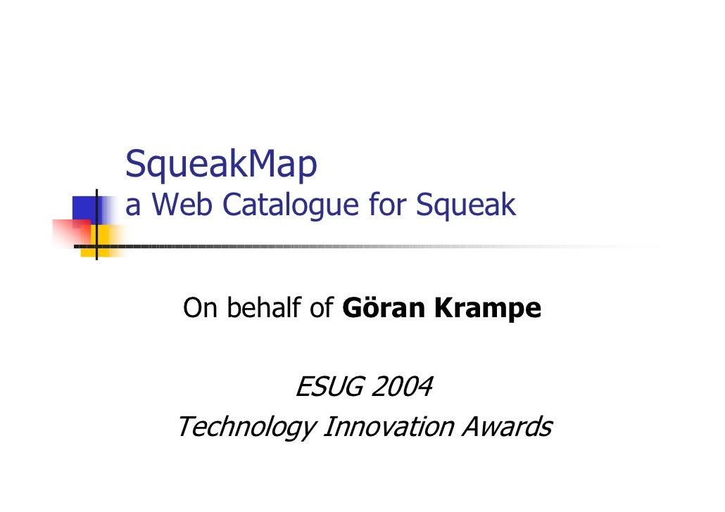 SqueakMap a Web Catalogue for Squeak      On behalf of Göran Krampe              ESUG 2004    Technology Innovation Awards