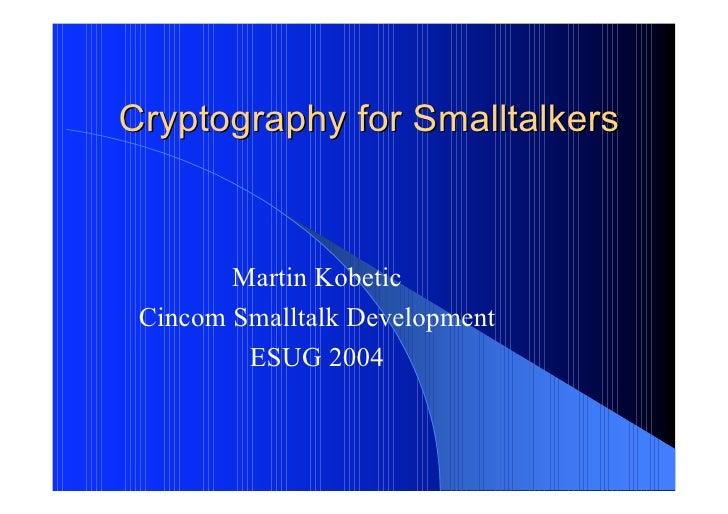 Cryptography for Smalltalkers            Martin Kobetic  Cincom Smalltalk Development          ESUG 2004