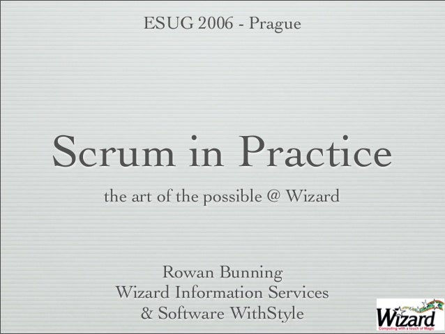 Scrum in Practice the art of the possible @ Wizard Rowan Bunning Wizard Information Services & Software WithStyle ESUG 200...