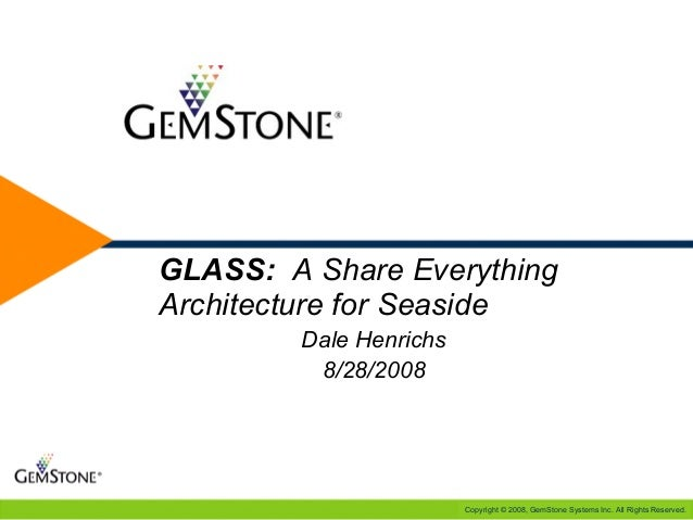 Copyright © 2008, GemStone Systems Inc. All Rights Reserved. e GLASS: A Share Everything Architecture for Seaside Dale Hen...