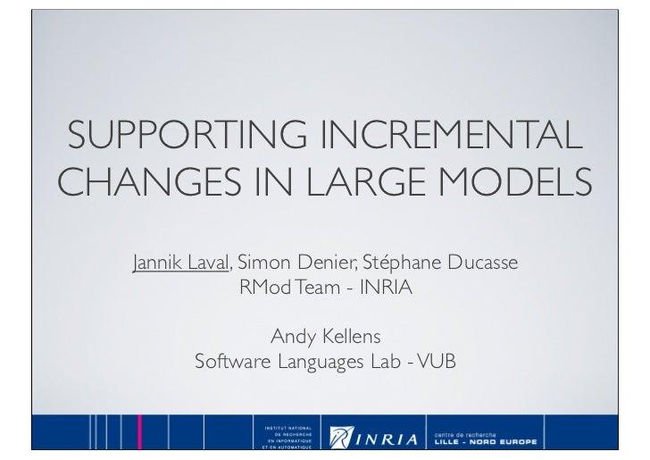 SUPPORTING INCREMENTAL CHANGES IN LARGE MODELS    Jannik Laval, Simon Denier, Stéphane Ducasse                  RMod Team ...