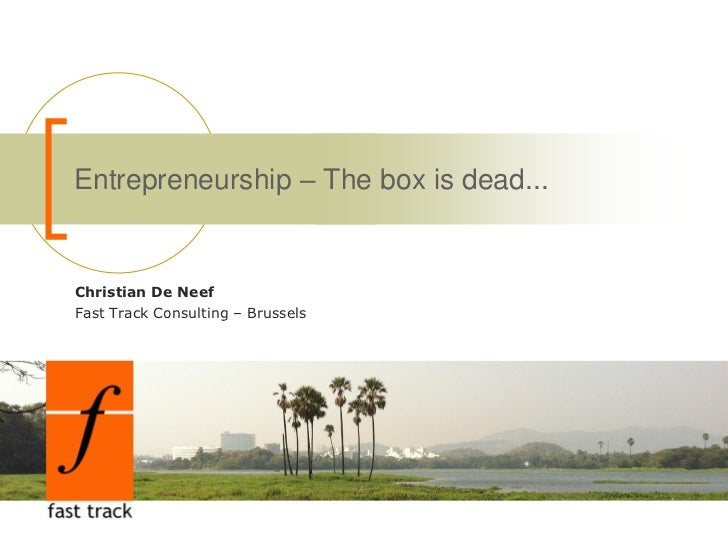 Entrepreneurship – The box is dead...Christian De NeefFast Track Consulting – Brussels