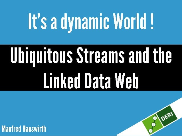 It's a dynamic world! Ubiquitous streams and the Linked Data Web