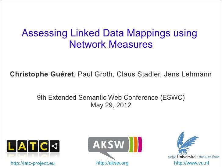 Assessing Linked Data Mappings using                   Network Measures   Christophe Guéret, Paul Groth, Claus Stadler, Je...